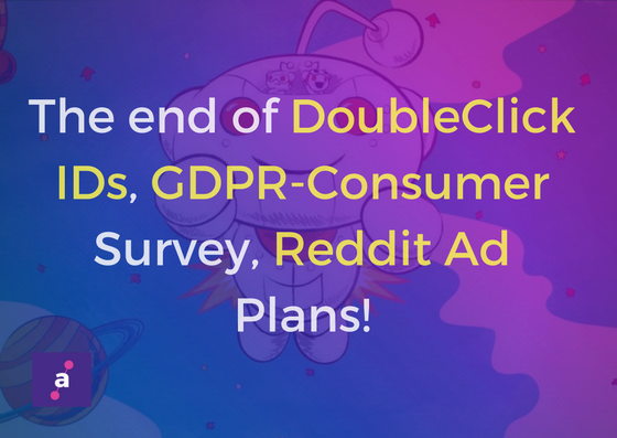 Weekly Roundup – DoubleClick IDs: Soon to be Gone, GDPR might uplift the AdTech Mediators, and More!