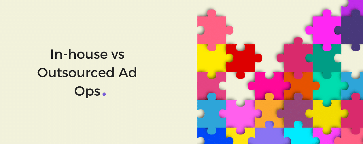 In-house vs Outsourced Ad Ops - What Should You Go With?